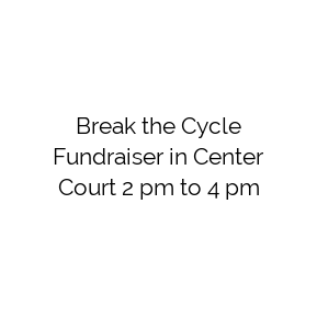 Break the Cycle Fundraiser in Center Court 2 pm to 4 pm